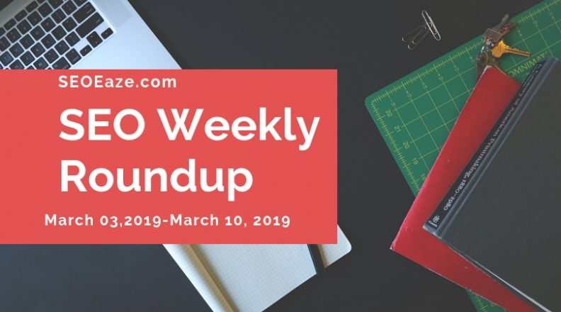 SEO Weekly Roundup: March 03-March 10, 2019